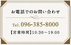お電話でのお問い合わせ Tel. 096-385-8000 【営業時間】10:00~19:30